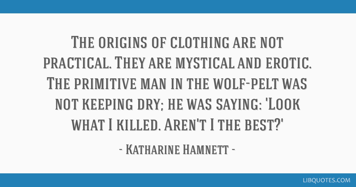 The origins of clothing are not practical. They are mystical and erotic. The primitive man in the wolf-pelt was not keeping dry; he was saying: 'Look ...