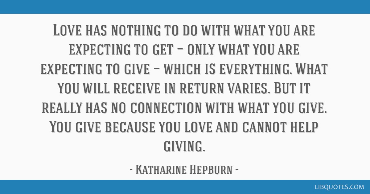 Love has nothing to do with what you are expecting to get — only what you are expecting to give — which is everything. What you will receive in...