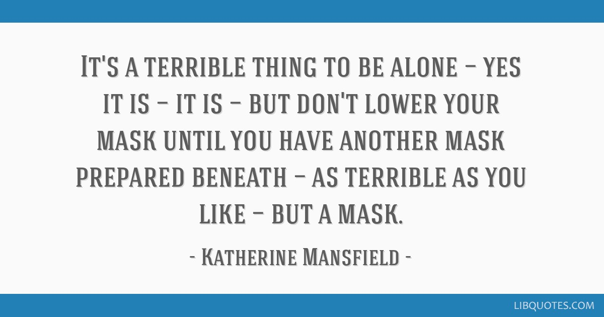 It's a terrible thing to be alone — yes it is — it is — but don't lower your mask until you have another mask prepared beneath — as terrible...