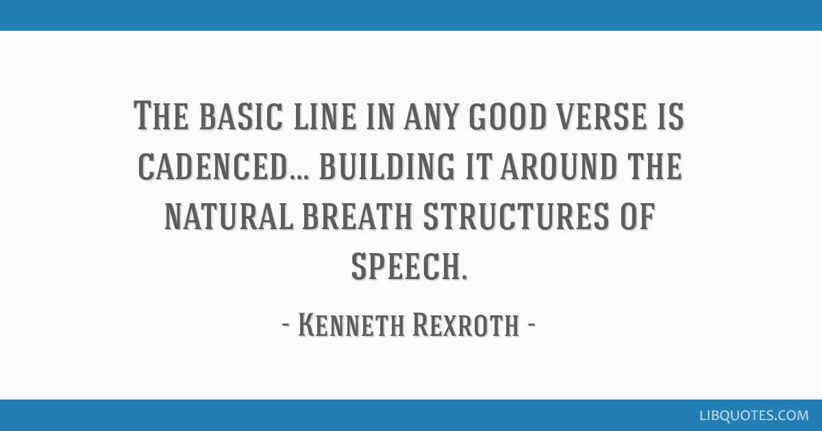 The basic line in any good verse is cadenced... building it around the natural breath structures of speech.