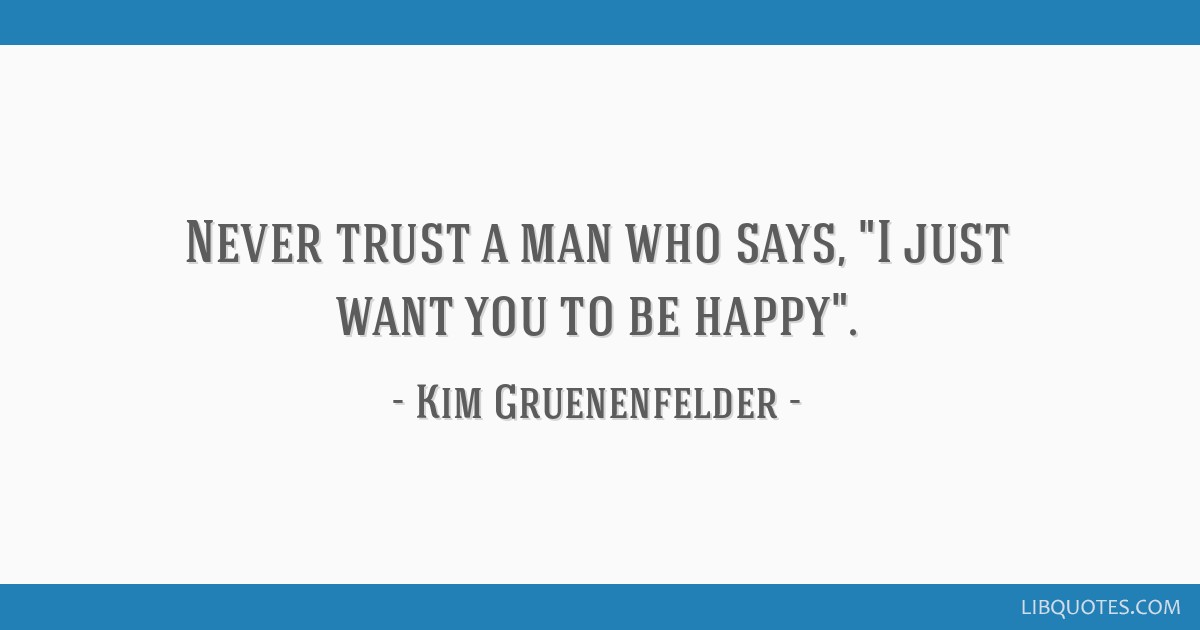 Never Trust A Man Who Says I Just Want You To Be Happy