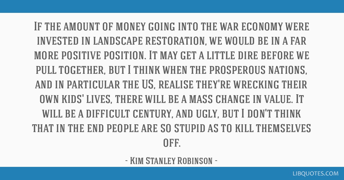 If the amount of money going into the war economy were invested in landscape restoration, we would be in a far more positive position. It may get a...
