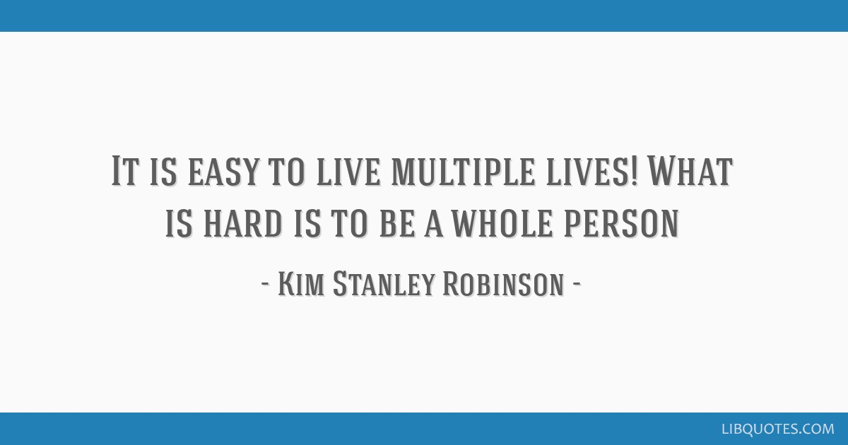 It is easy to live multiple lives! What is hard is to be a whole person