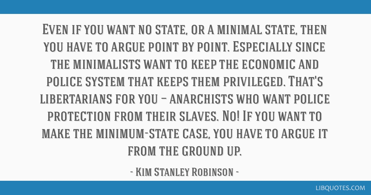 Even if you want no state, or a minimal state, then you have to argue point by point. Especially since the minimalists want to keep the economic and...
