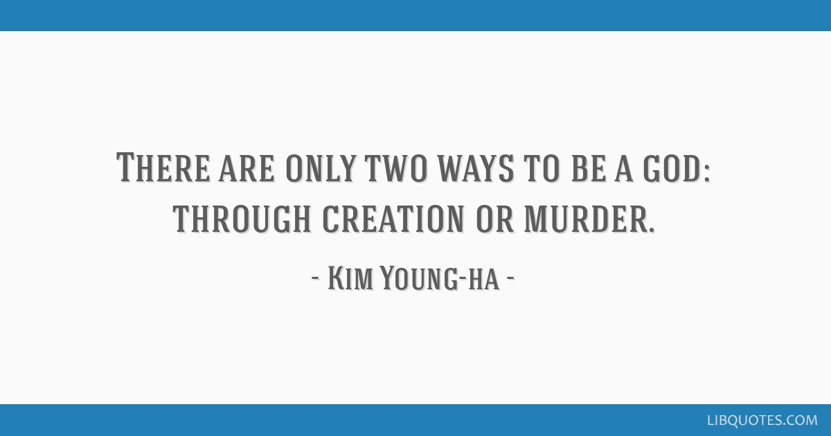There are only two ways to be a god: through creation or murder.