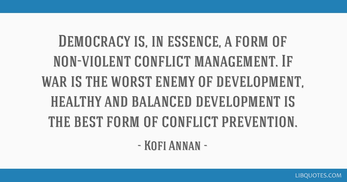Democracy is, in essence, a form of non-violent conflict management. If war is the worst enemy of development, healthy and balanced development is...