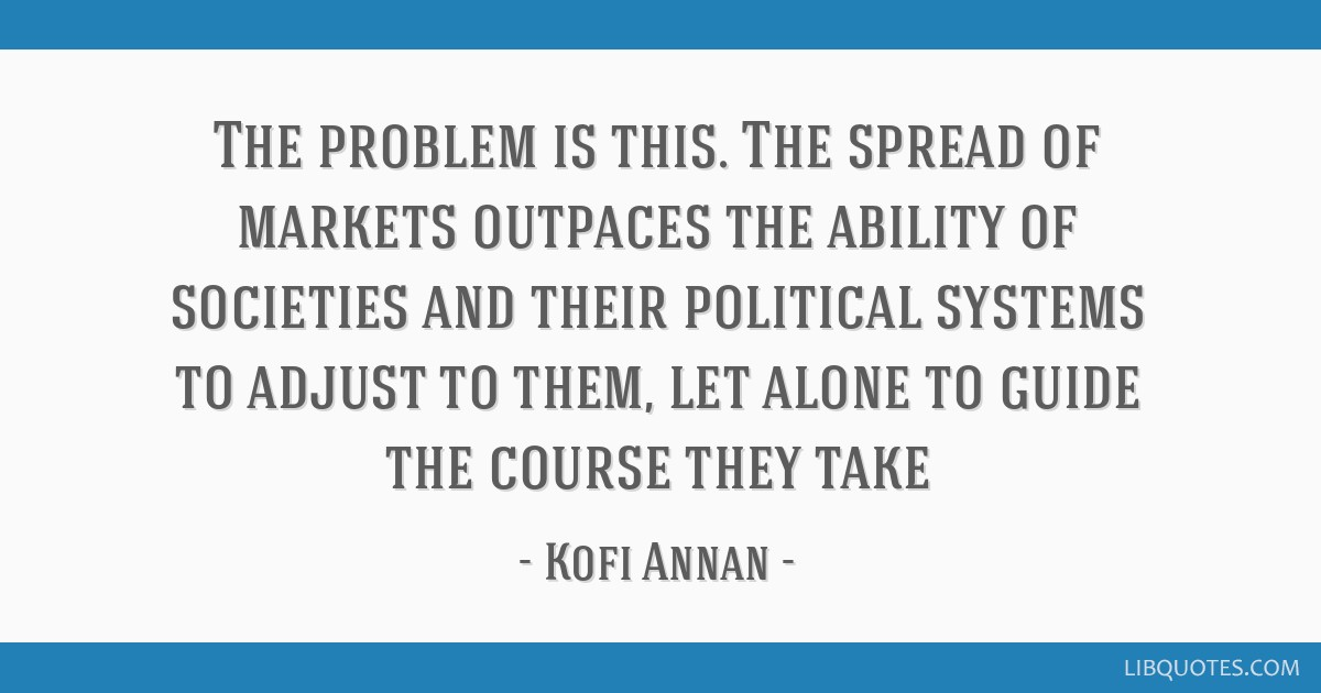 The problem is this. The spread of markets outpaces the ability of societies and their political systems to adjust to them, let alone to guide the...