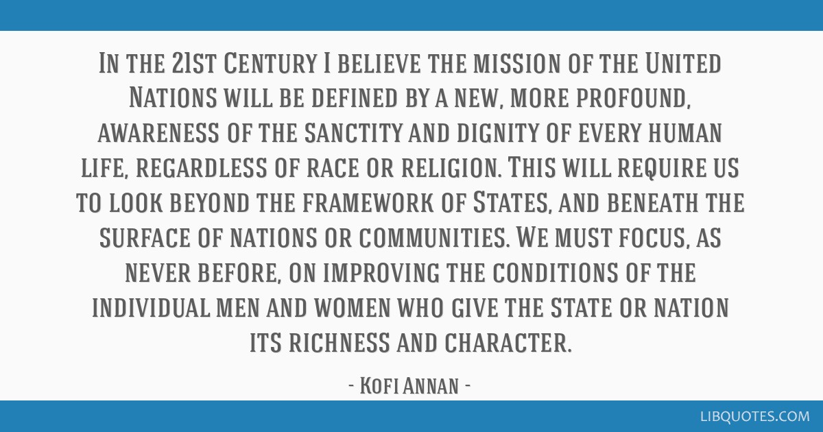In the 21st Century I believe the mission of the United Nations will be defined by a new, more profound, awareness of the sanctity and dignity of...