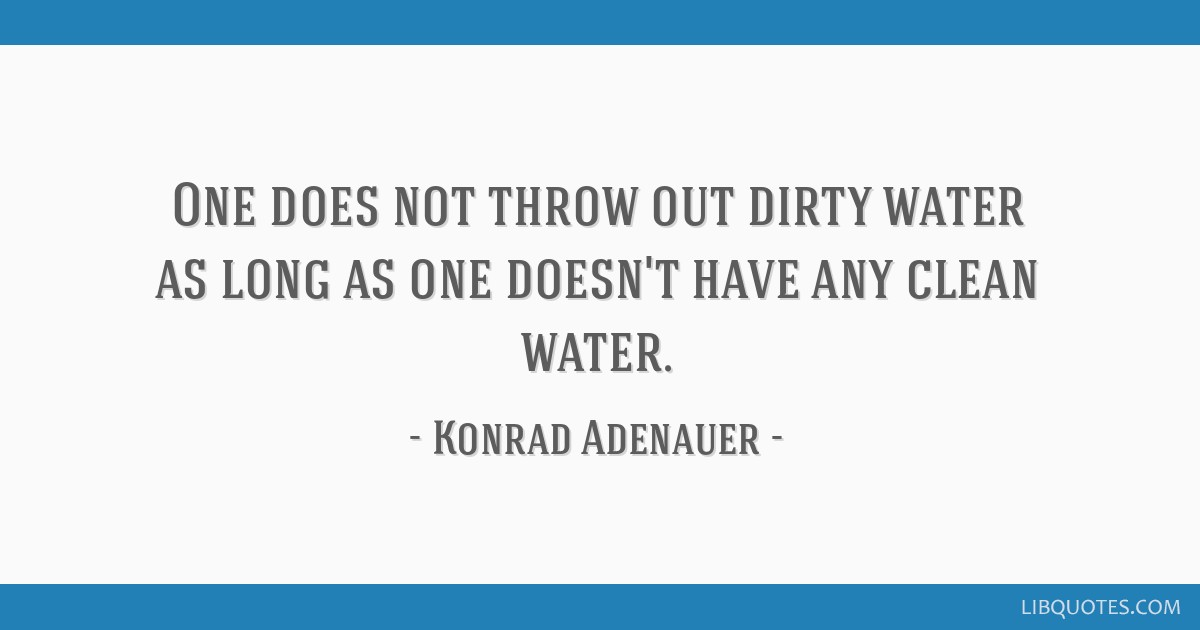 One does not throw out dirty water as long as one doesn't have any clean water.