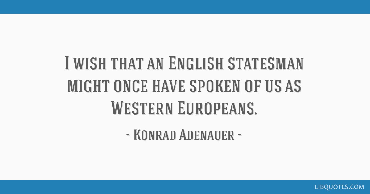I wish that an English statesman might once have spoken of us as Western Europeans.