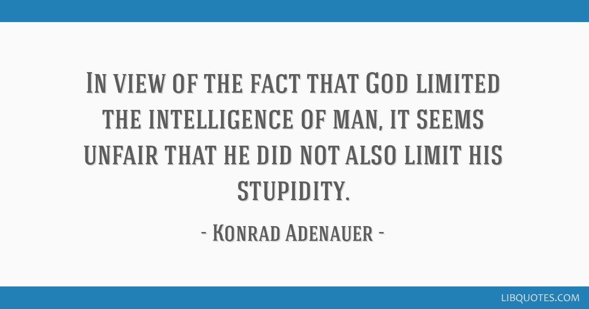 In view of the fact that God limited the intelligence of man, it seems unfair that he did not also limit his stupidity.