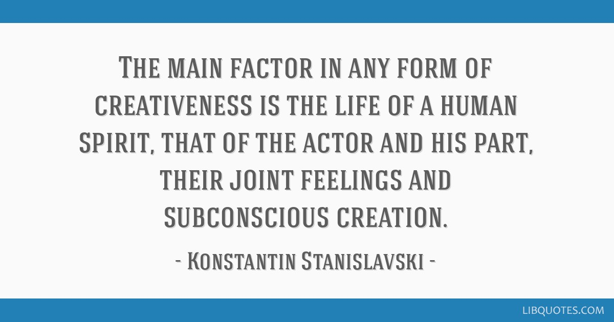 The main factor in any form of creativeness is the life of a human spirit, that of the actor and his part, their joint feelings and subconscious...