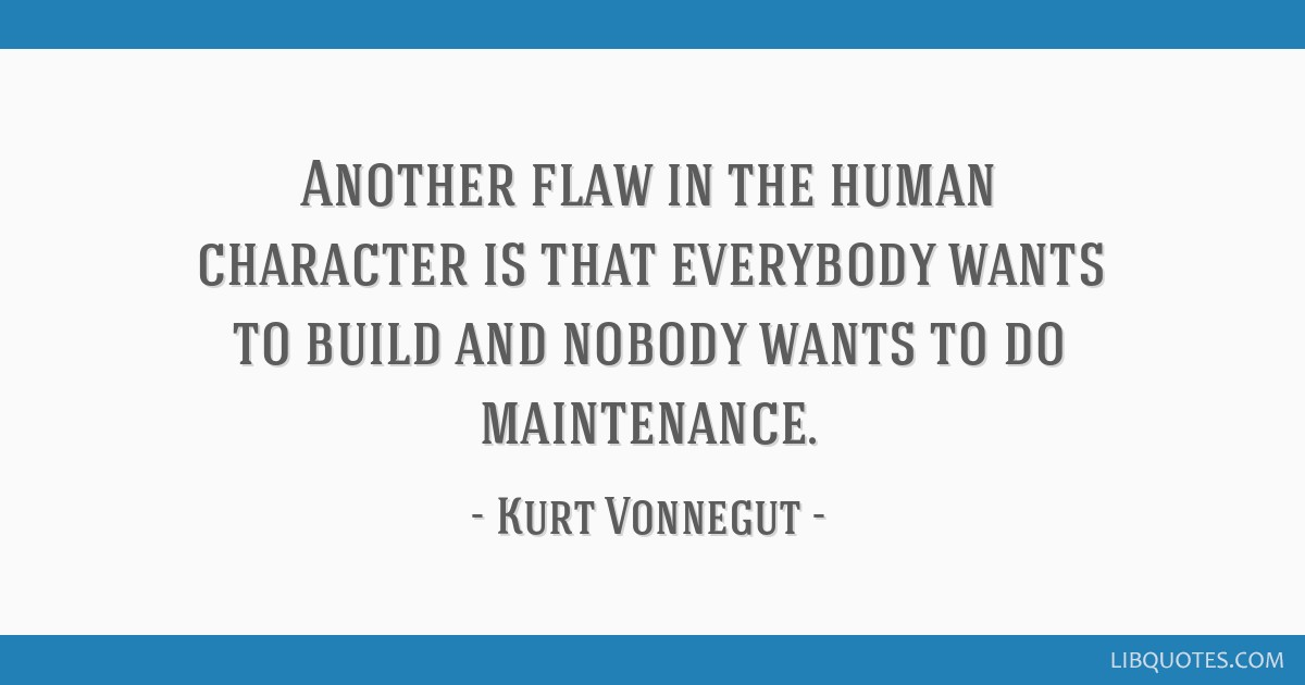 Another flaw in the human character is that everybody wants to build and nobody wants to do maintenance.