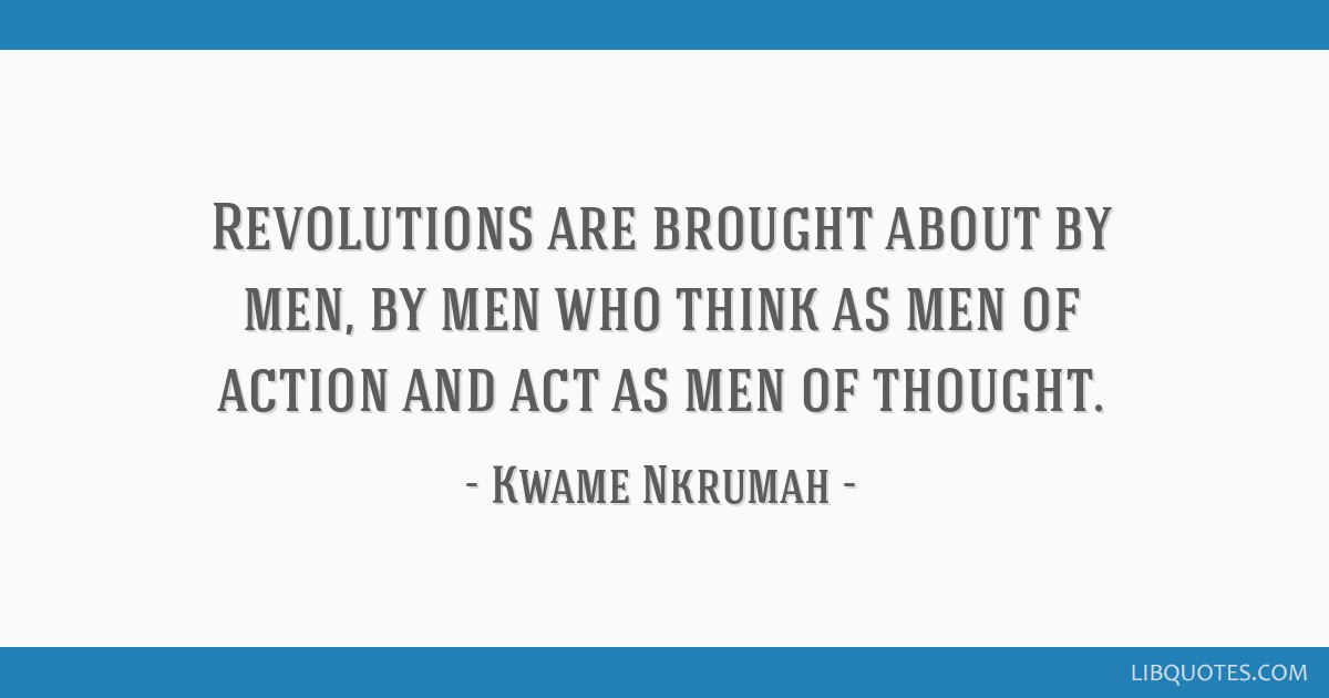 Revolutions are brought about by men, by men who think as men of action and act as men of thought.