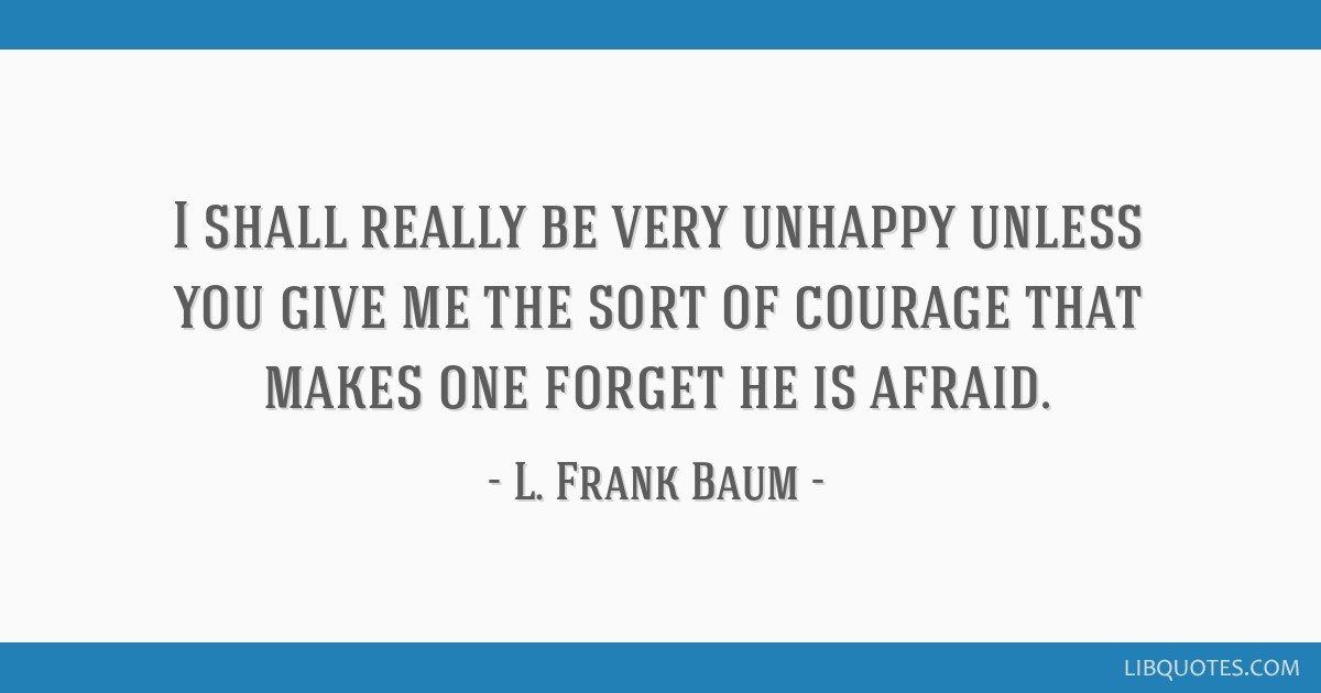 I shall really be very unhappy unless you give me the sort of courage that makes one forget he is afraid.