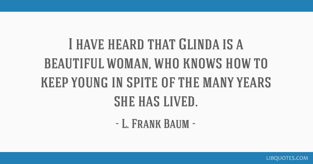 I have heard that Glinda is a beautiful woman, who knows how to keep young in spite of the many years she has lived.