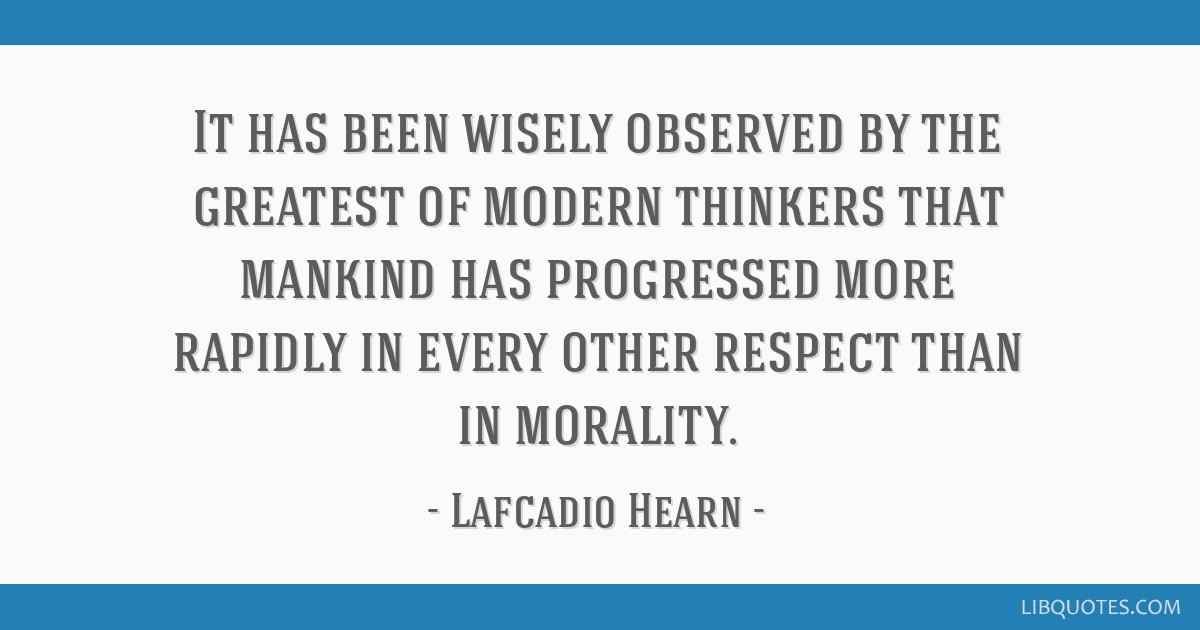 It has been wisely observed by the greatest of modern thinkers that mankind has progressed more rapidly in every other respect than in morality.