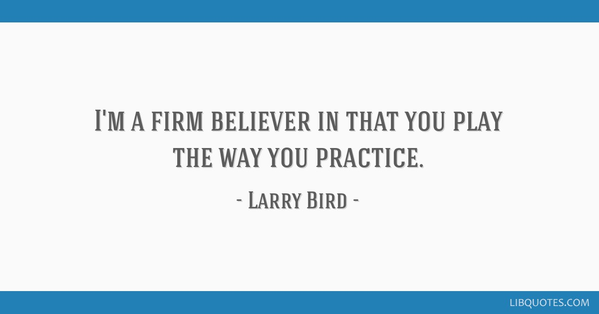 I'm a firm believer in that you play the way you practice.