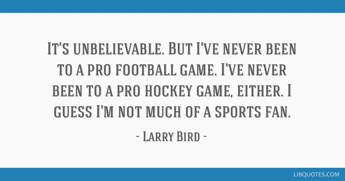 It's unbelievable. But I've never been to a pro football game. I've never been to a pro hockey game, either. I guess I'm not much of a sports fan.