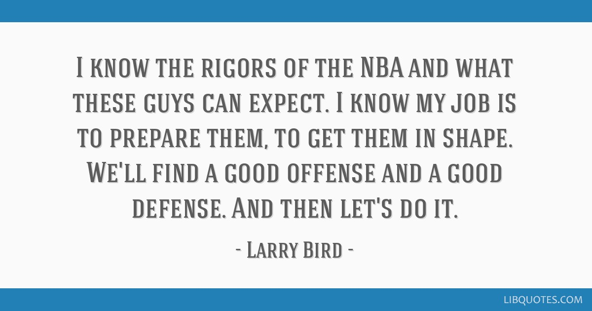I know the rigors of the NBA and what these guys can expect. I know my job is to prepare them, to get them in shape. We'll find a good offense and a...
