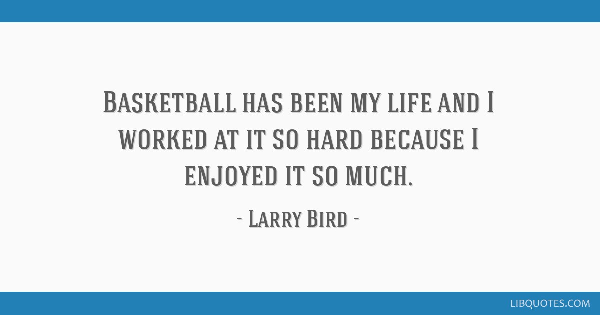 Basketball has been my life and I worked at it so hard because I enjoyed it so much.