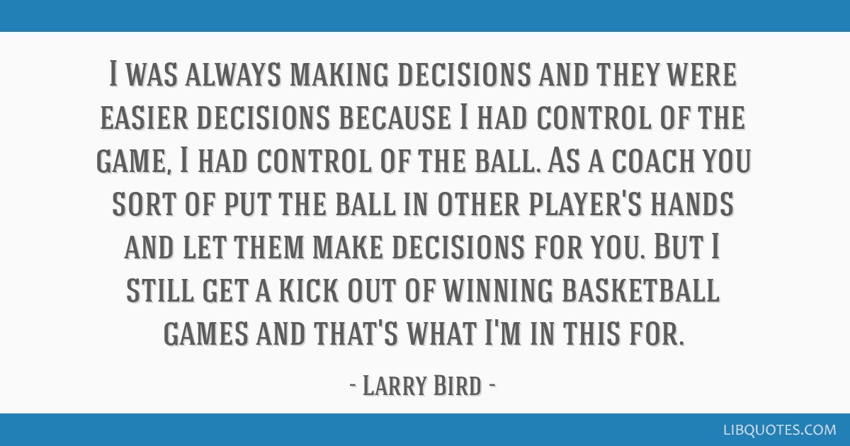 I was always making decisions and they were easier decisions because I had control of the game, I had control of the ball. As a coach you sort of put ...