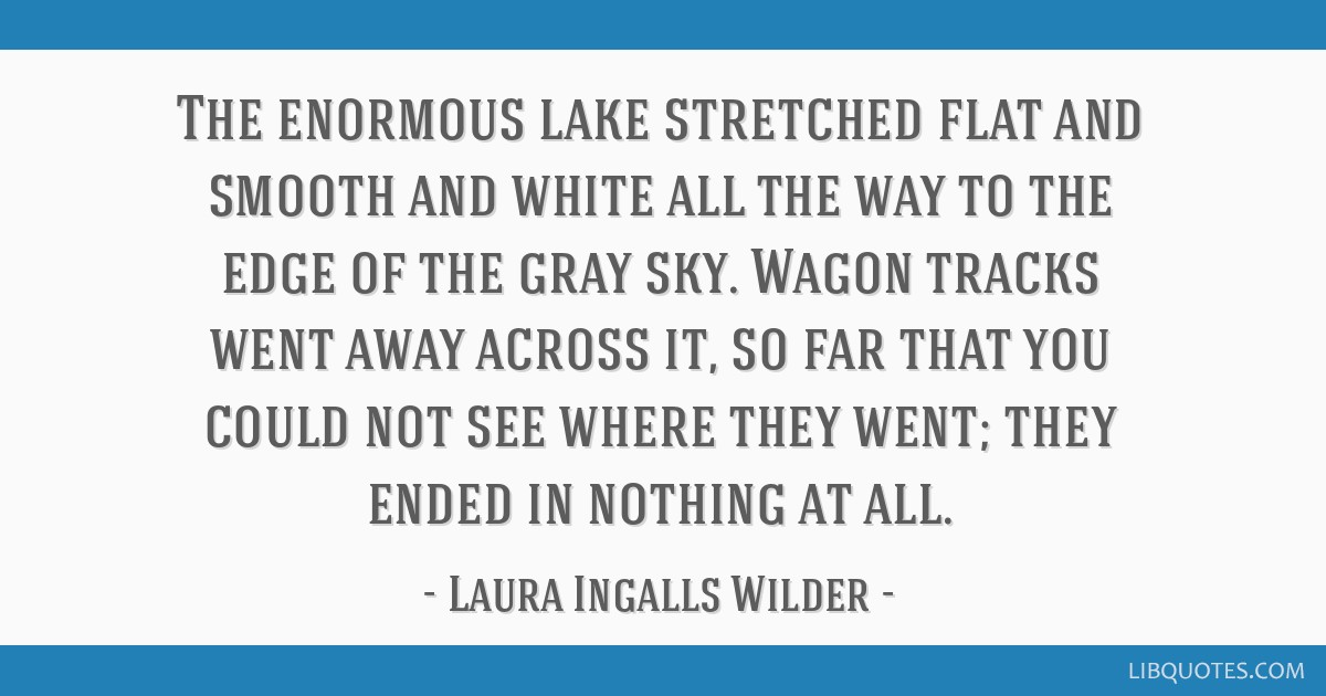 The enormous lake stretched flat and smooth and white all the way to the edge of the gray sky. Wagon tracks went away across it, so far that you...