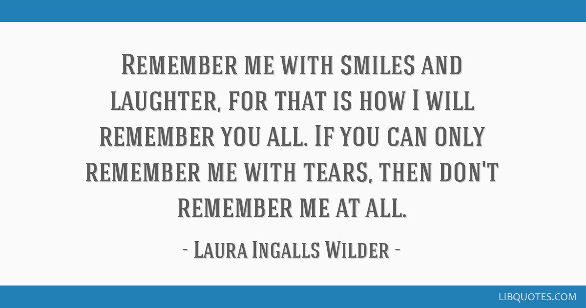 Remember Me With Smiles And Laughter For That Is How I Will