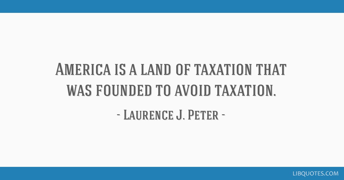America is a land of taxation that was founded to avoid taxation.