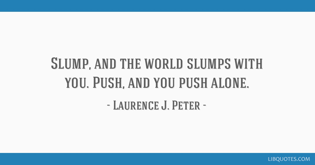 Slump, and the world slumps with you. Push, and you push alone.