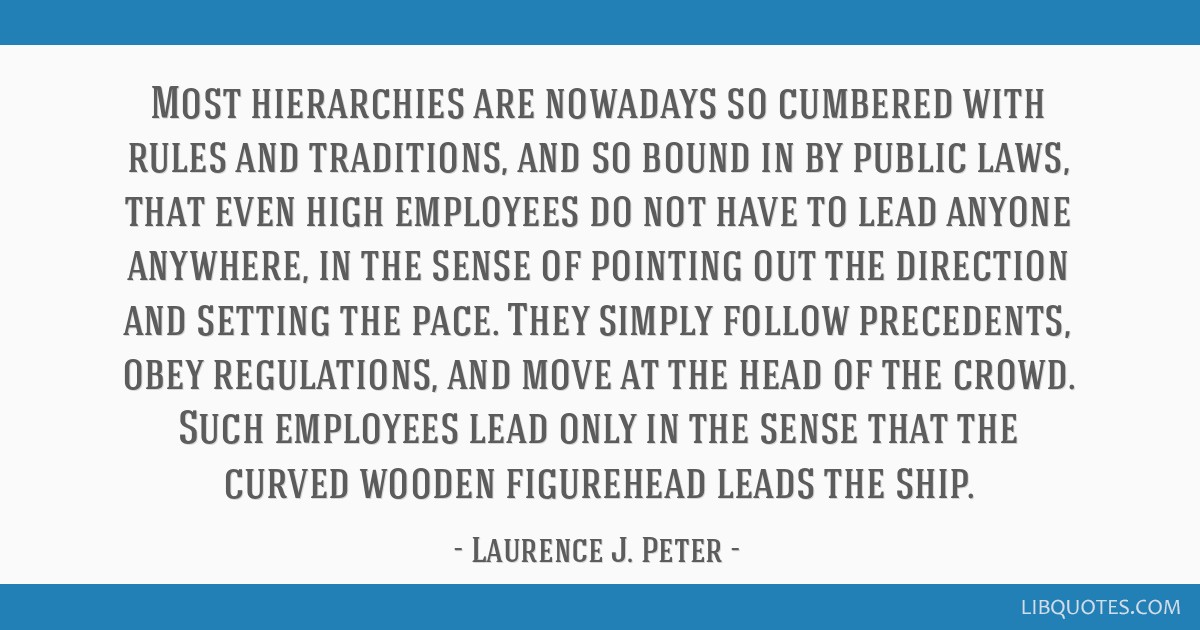 Most hierarchies are nowadays so cumbered with rules and traditions, and so bound in by public laws, that even high employees do not have to lead...