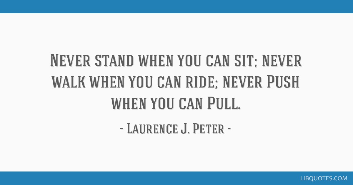 Never stand when you can sit; never walk when you can ride; never Push when you can Pull.