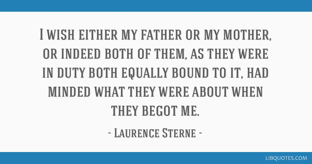 I wish either my father or my mother, or indeed both of them, as they were in duty both equally bound to it, had minded what they were about when...
