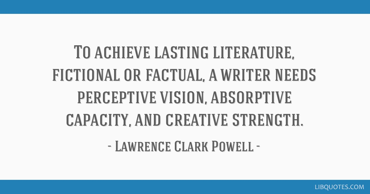 To achieve lasting literature, fictional or factual, a writer needs perceptive vision, absorptive capacity, and creative strength.