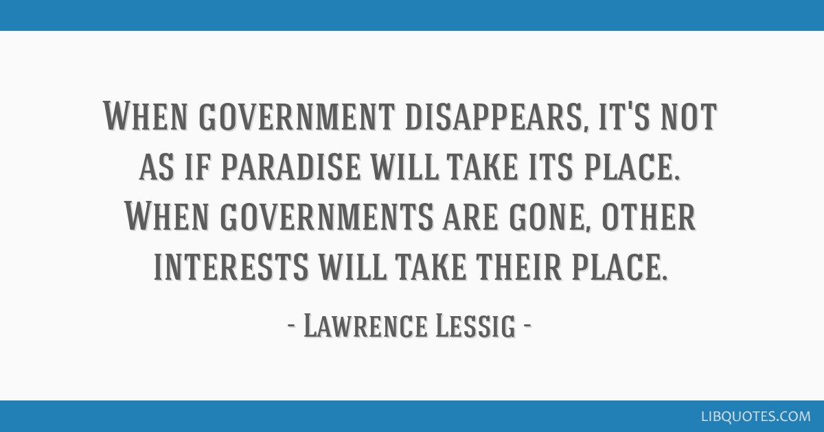 When government disappears, it's not as if paradise will take its place. When governments are gone, other interests will take their place.
