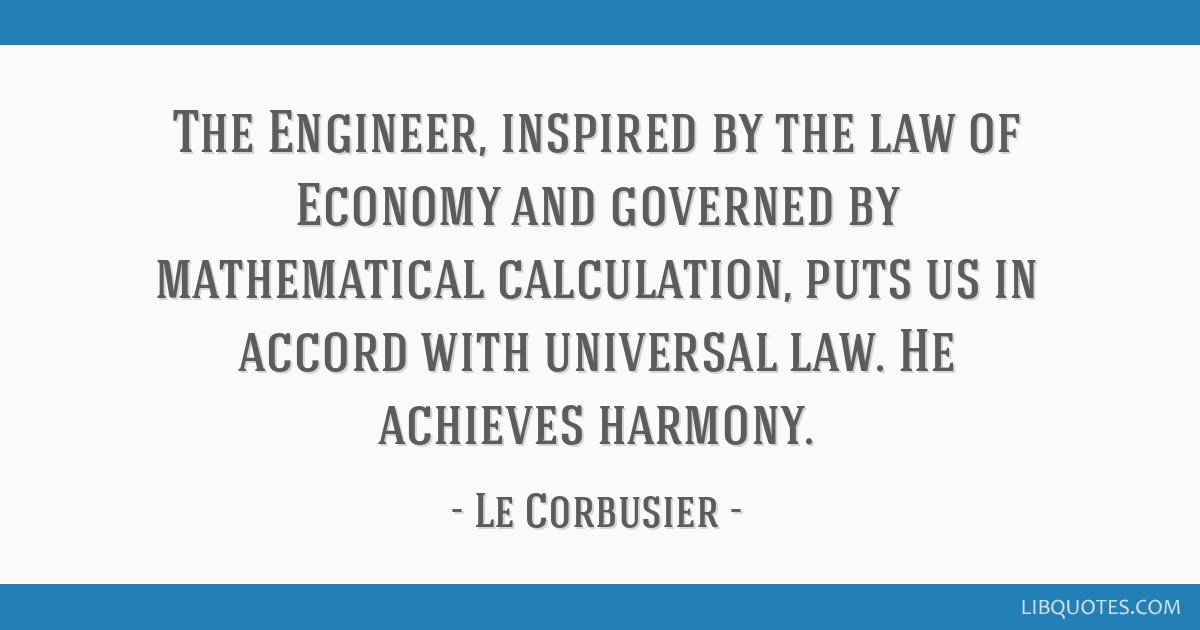 The Engineer, inspired by the law of Economy and governed by mathematical calculation, puts us in accord with universal law. He achieves harmony.