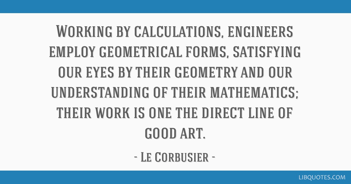 Working by calculations, engineers employ geometrical forms, satisfying our eyes by their geometry and our understanding of their mathematics; their...