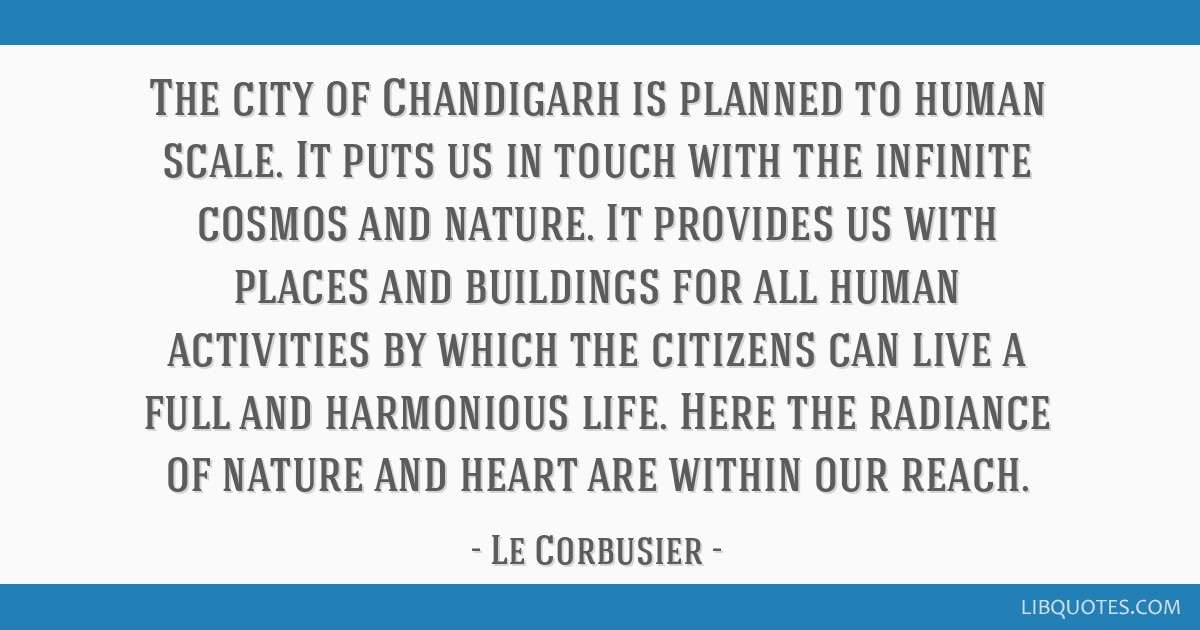 The city of Chandigarh is planned to human scale. It puts us in touch with the infinite cosmos and nature. It provides us with places and buildings...