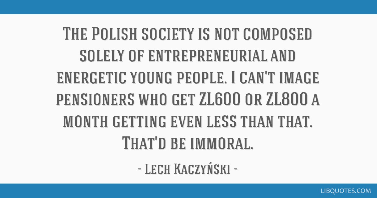 The Polish society is not composed solely of entrepreneurial and energetic young people. I can't image pensioners who get ZL600 or ZL800 a month...