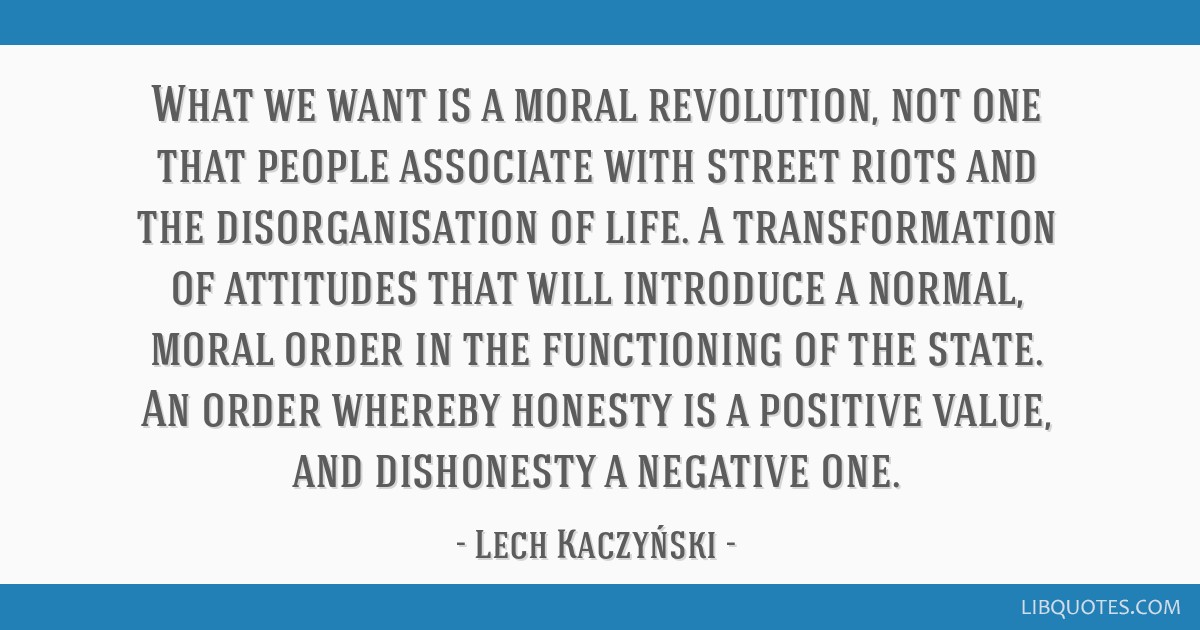 What we want is a moral revolution, not one that people associate with street riots and the disorganisation of life. A transformation of attitudes...