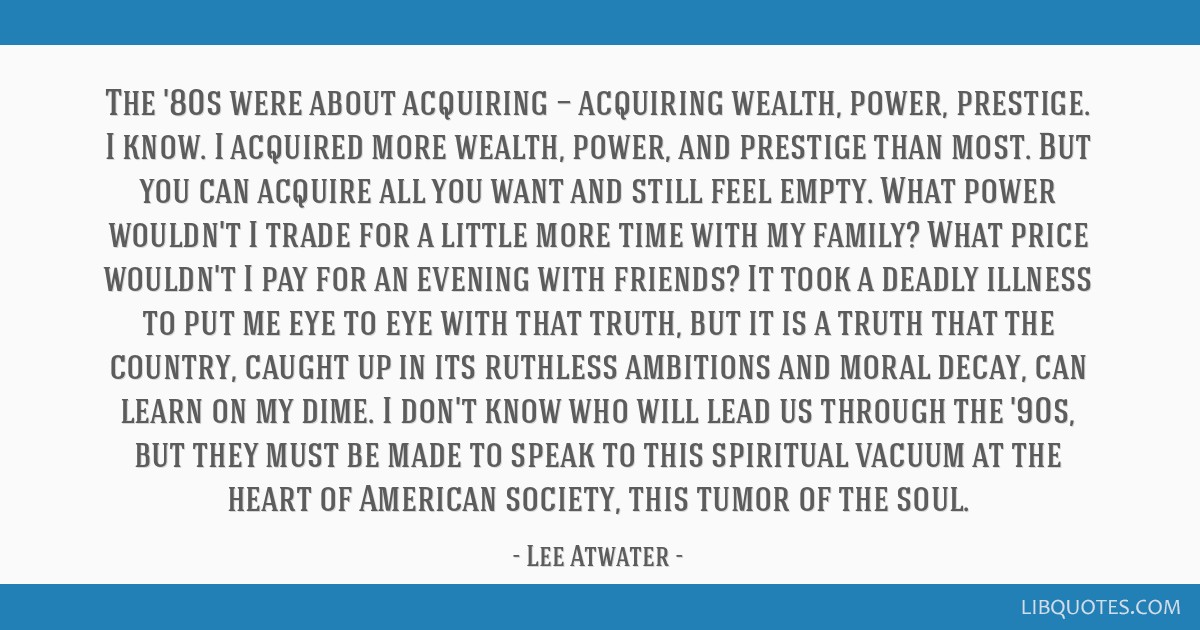 The '80s were about acquiring — acquiring wealth, power, prestige. I know. I acquired more wealth, power, and prestige than most. But you can...
