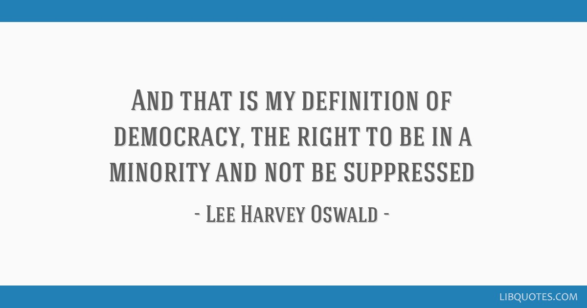 And that is my definition of democracy, the right to be in a minority and not be suppressed