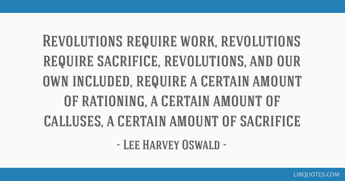 Revolutions require work, revolutions require sacrifice, revolutions, and our own included, require a certain amount of rationing, a certain amount...