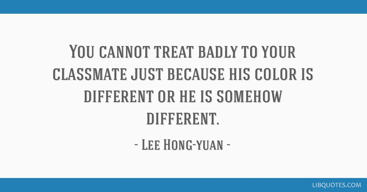 You cannot treat badly to your classmate just because his color is different or he is somehow different.