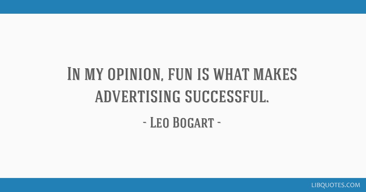 In my opinion, fun is what makes advertising successful.