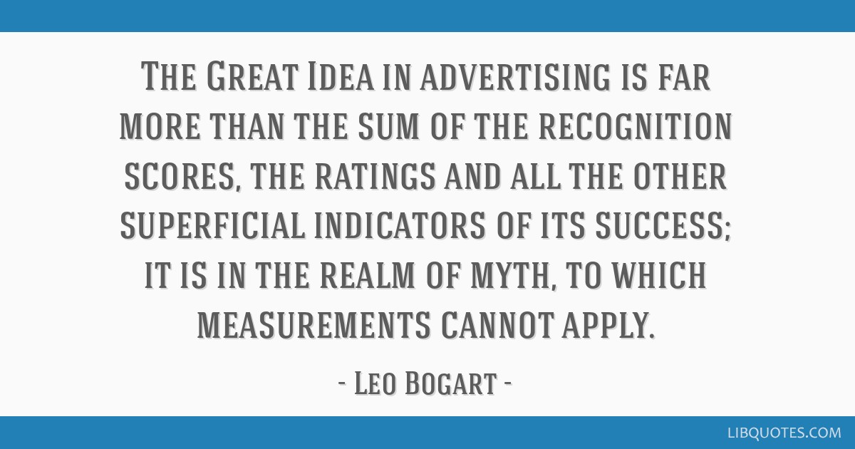 The Great Idea in advertising is far more than the sum of the recognition scores, the ratings and all the other superficial indicators of its...
