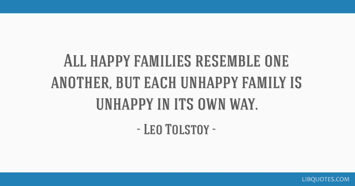 All happy families resemble one another, but each unhappy family is unhappy in its own way.