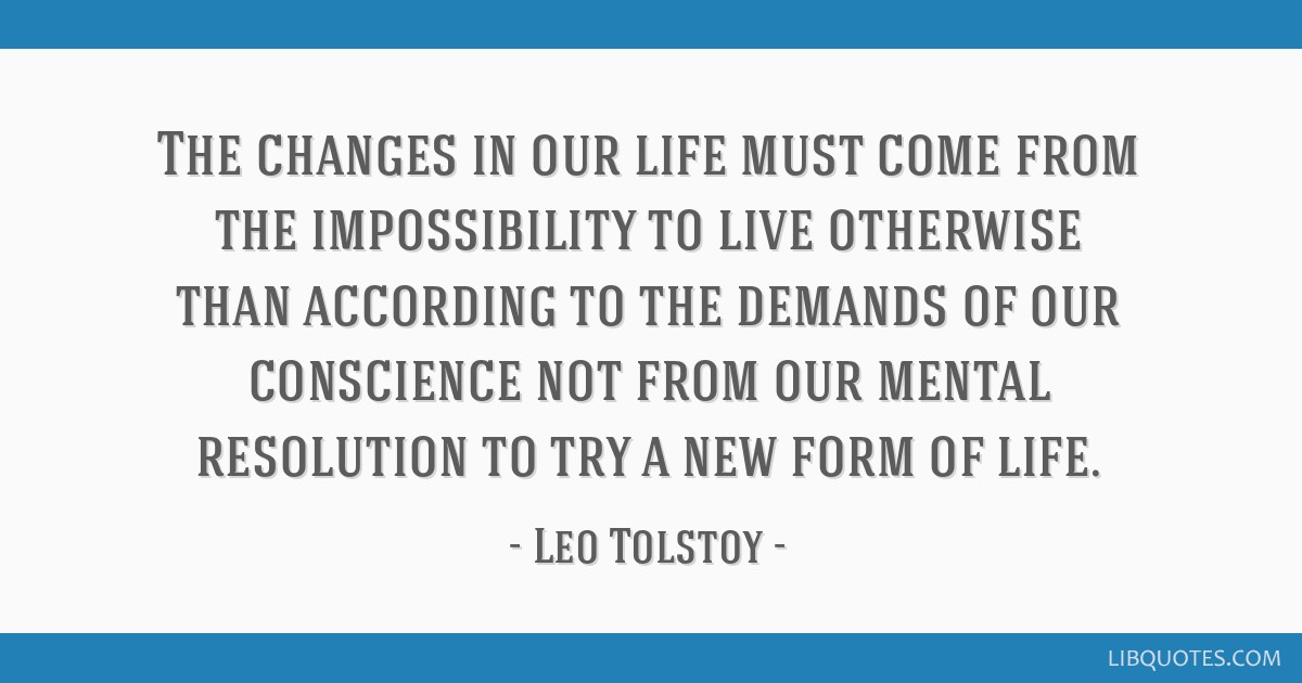 The changes in our life must come from the impossibility to live otherwise than according to the demands of our conscience not from our mental...