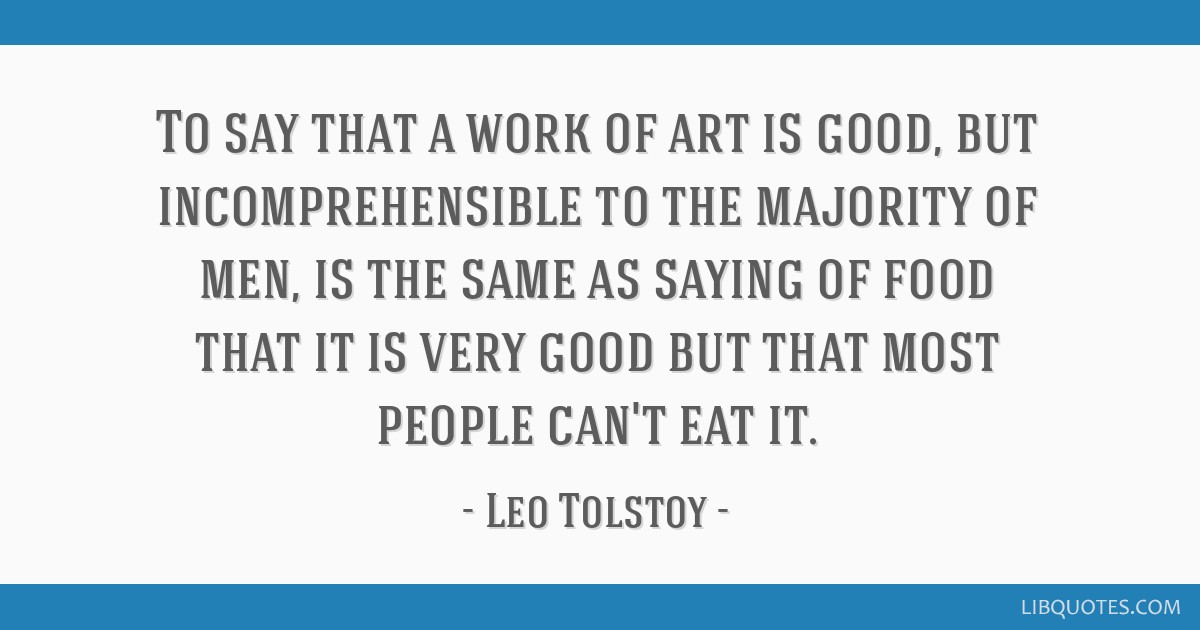 To say that a work of art is good, but incomprehensible to the majority of men, is the same as saying of food that it is very good but that most...