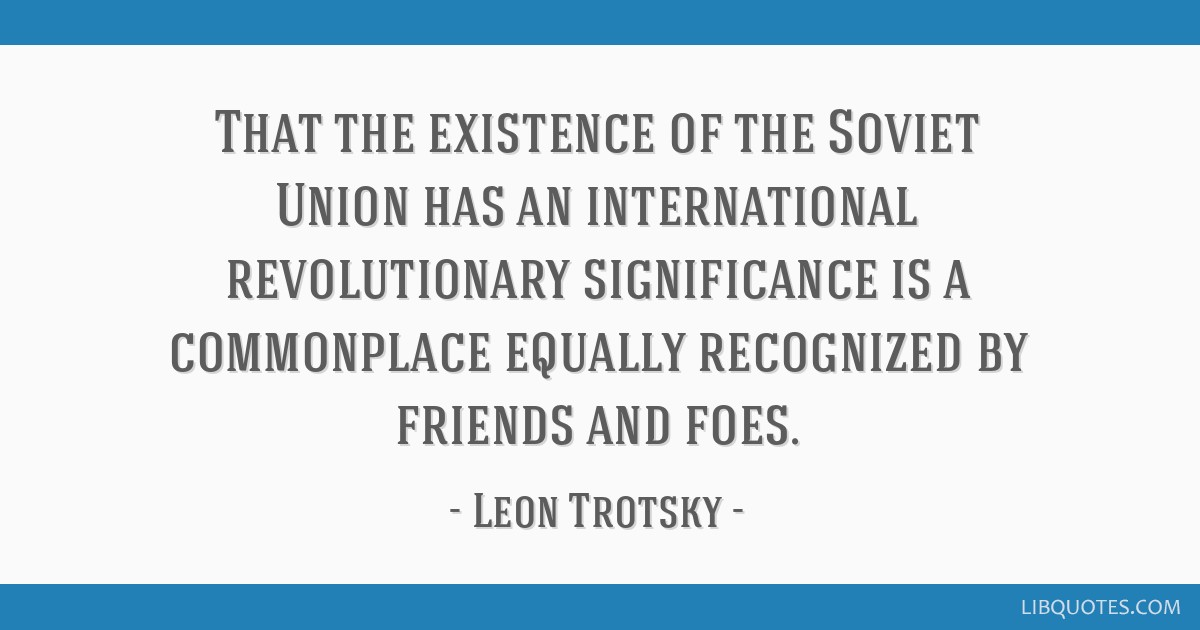 That the existence of the Soviet Union has an international revolutionary significance is a commonplace equally recognized by friends and foes.